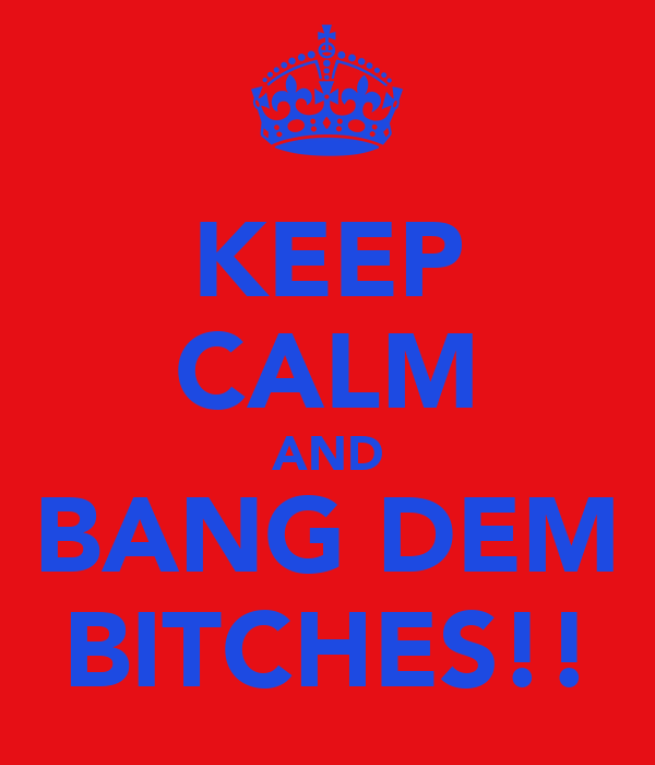 KEEP CALM AND BANG DEM BITCHES!!