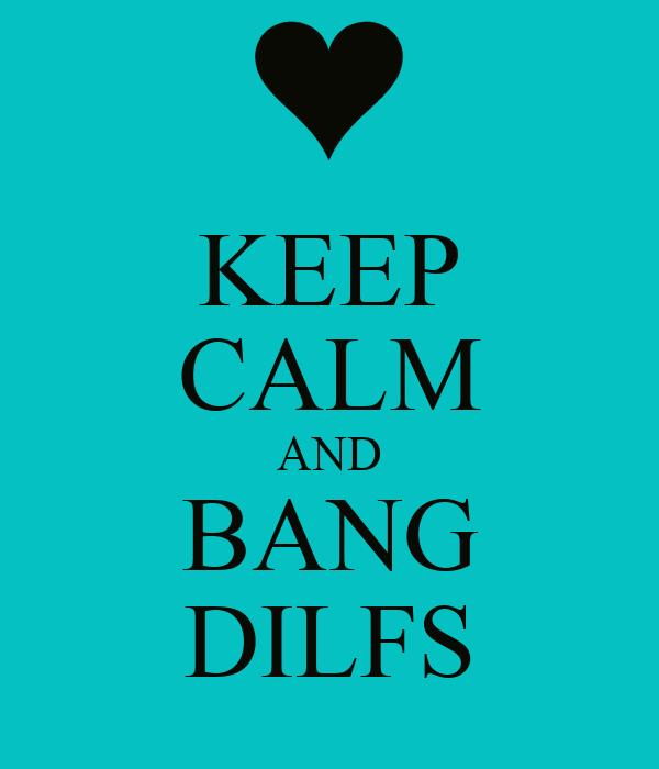 KEEP CALM AND BANG DILFS