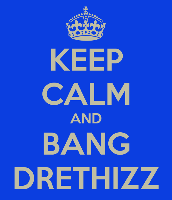 KEEP CALM AND BANG DRETHIZZ