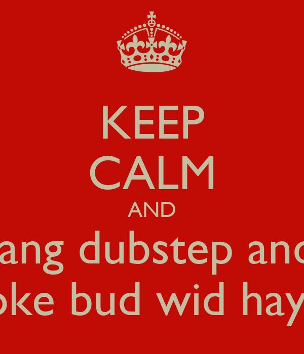 KEEP CALM AND bang dubstep and  smoke bud wid hayden