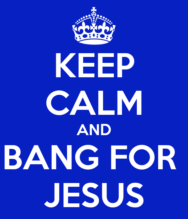 KEEP CALM AND BANG FOR  JESUS