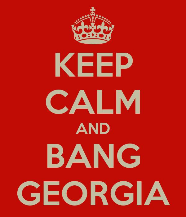 KEEP CALM AND BANG GEORGIA
