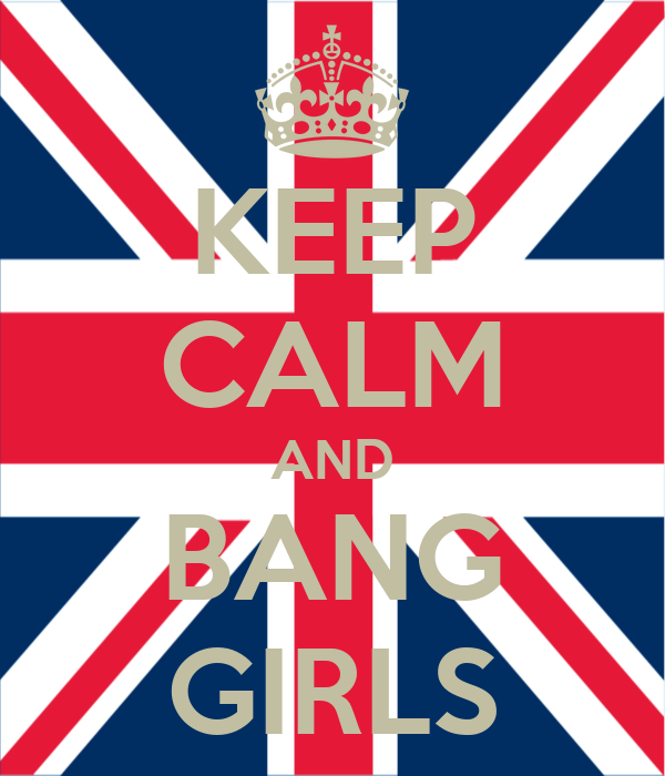 KEEP CALM AND BANG GIRLS