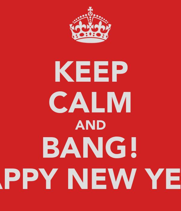 KEEP CALM AND BANG! HAPPY NEW YEAR