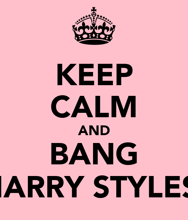 KEEP CALM AND BANG HARRY STYLES