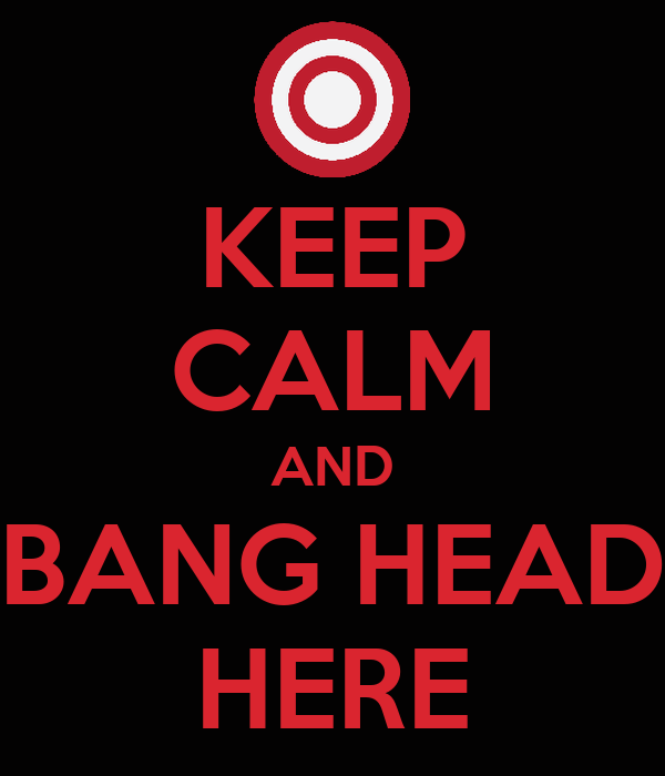 KEEP CALM AND BANG HEAD HERE