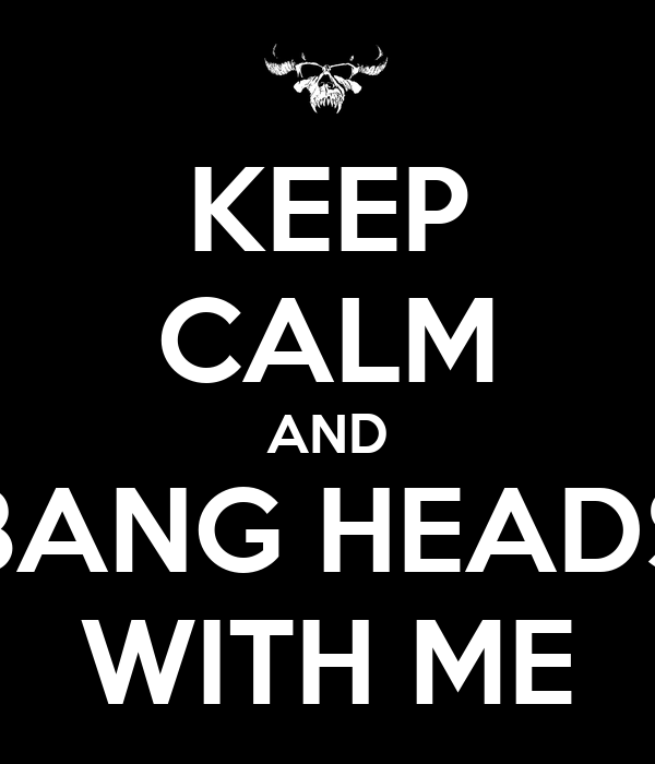 KEEP CALM AND BANG HEADS WITH ME