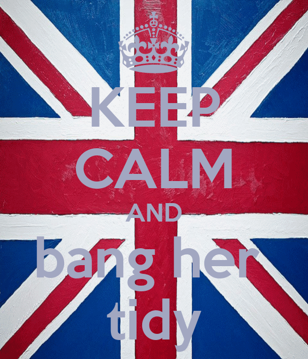 KEEP CALM AND bang her  tidy