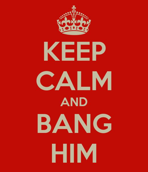 KEEP CALM AND BANG HIM