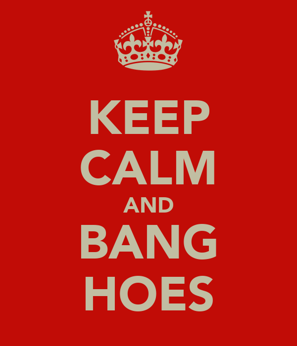 KEEP CALM AND BANG HOES