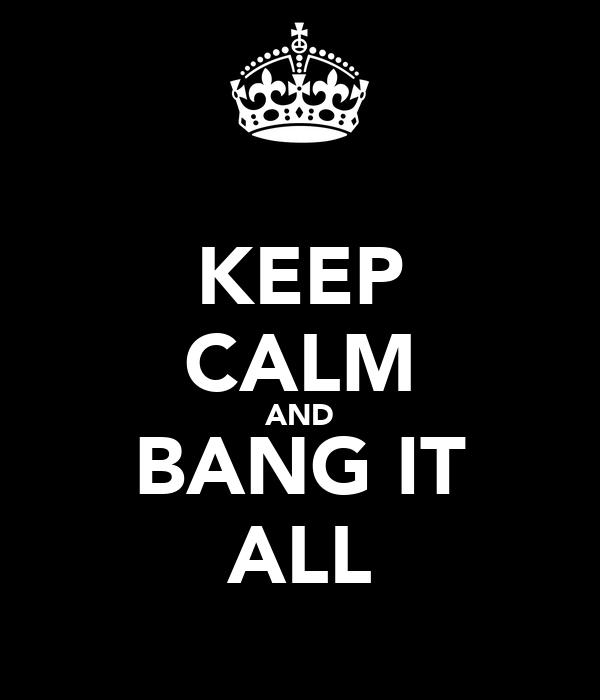 KEEP CALM AND BANG IT ALL