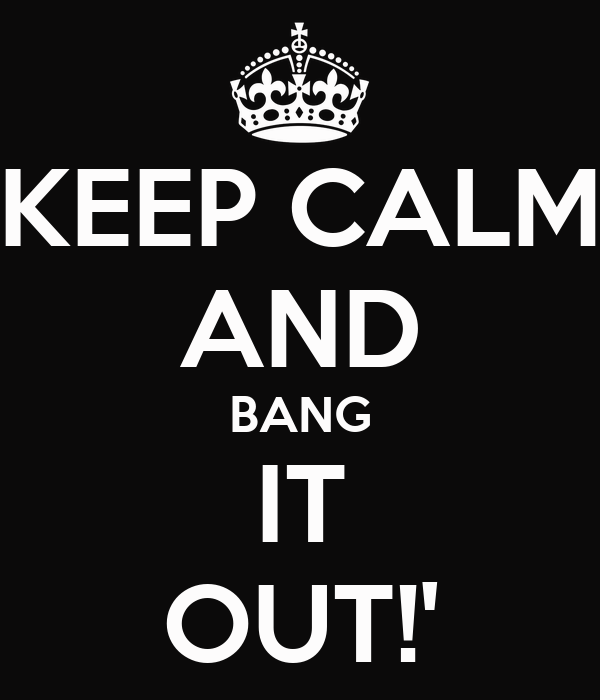 KEEP CALM AND BANG IT OUT!'