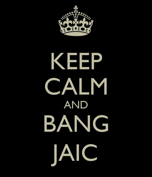 KEEP CALM AND BANG JAIC