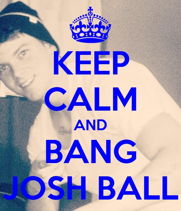 KEEP CALM AND BANG JOSH BALL