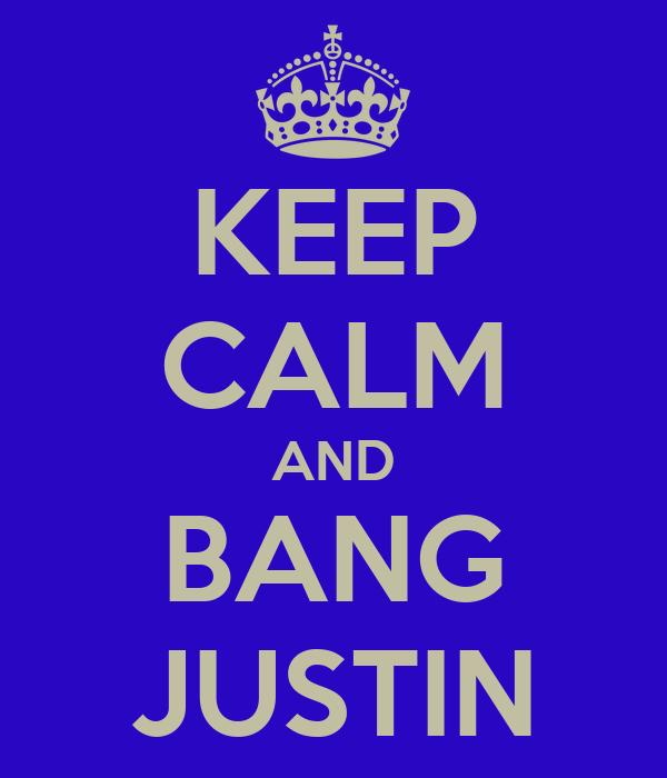 KEEP CALM AND BANG JUSTIN