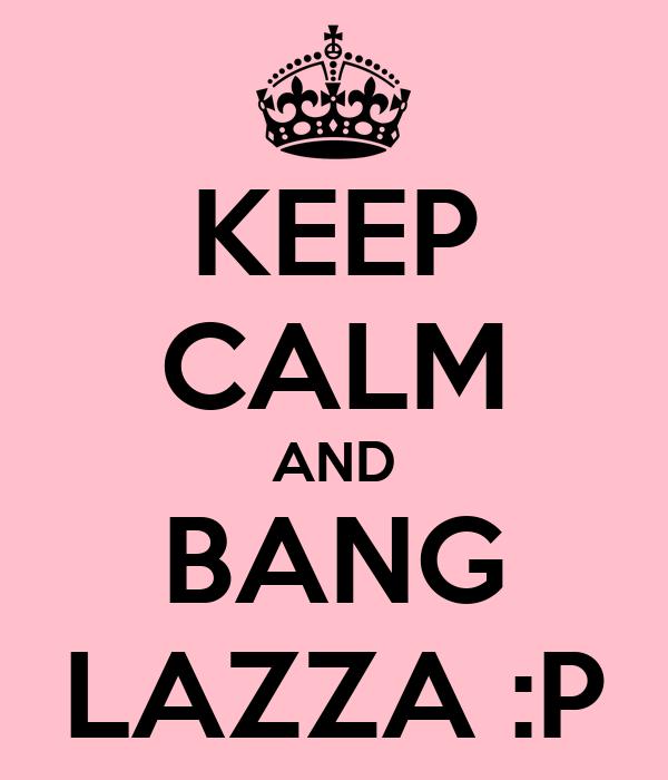 KEEP CALM AND BANG LAZZA :P
