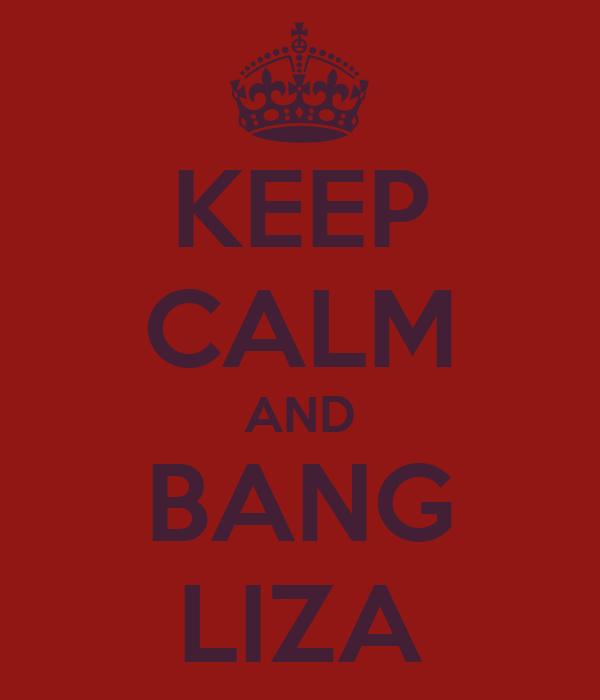 KEEP CALM AND BANG LIZA