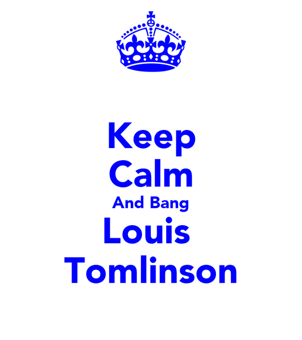 Keep Calm And Bang Louis  Tomlinson