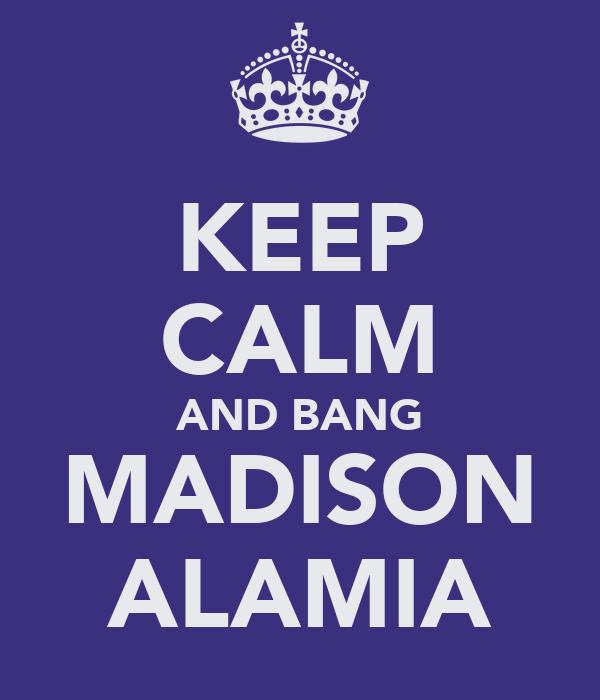 KEEP CALM AND BANG MADISON ALAMIA