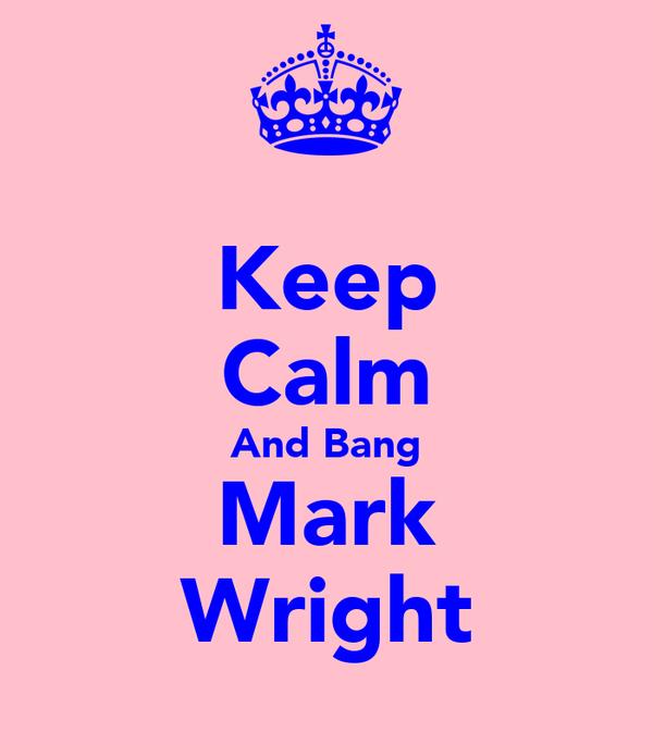 Keep Calm And Bang Mark Wright