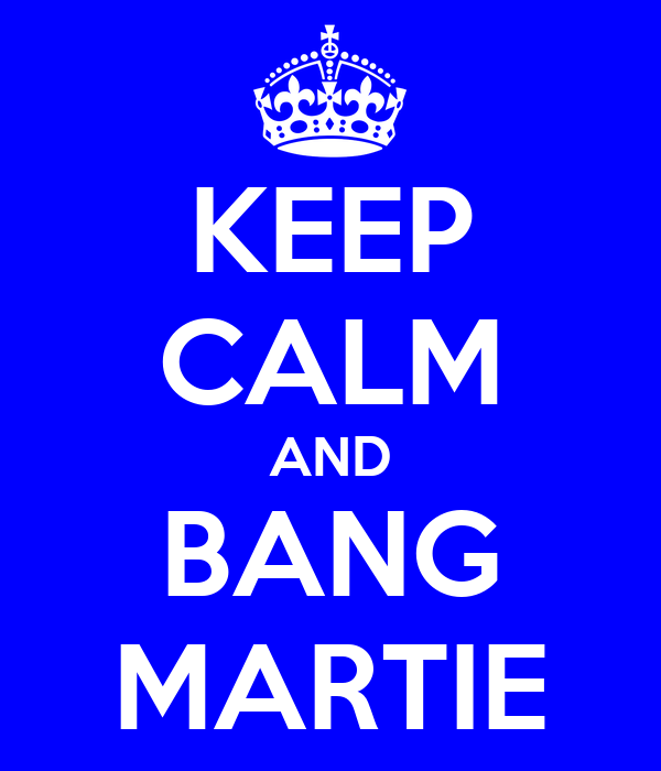 KEEP CALM AND BANG MARTIE