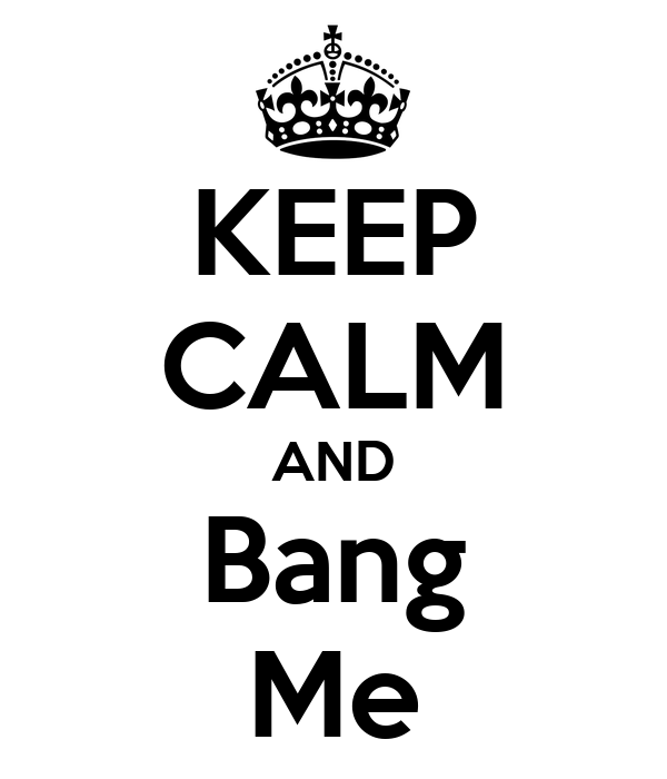 KEEP CALM AND Bang Me
