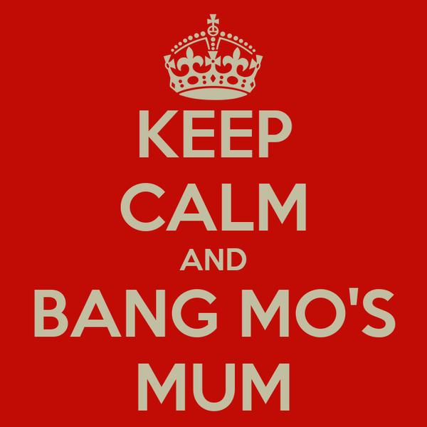 KEEP CALM AND BANG MO'S MUM