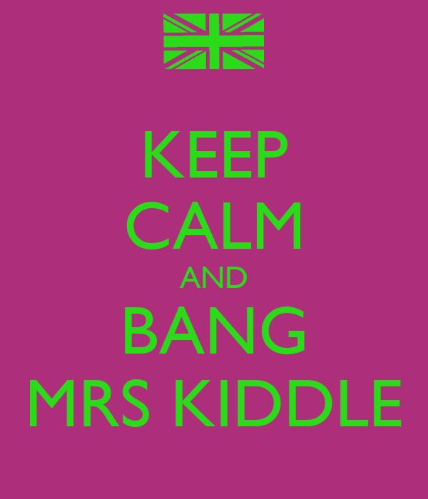 KEEP CALM AND BANG MRS KIDDLE