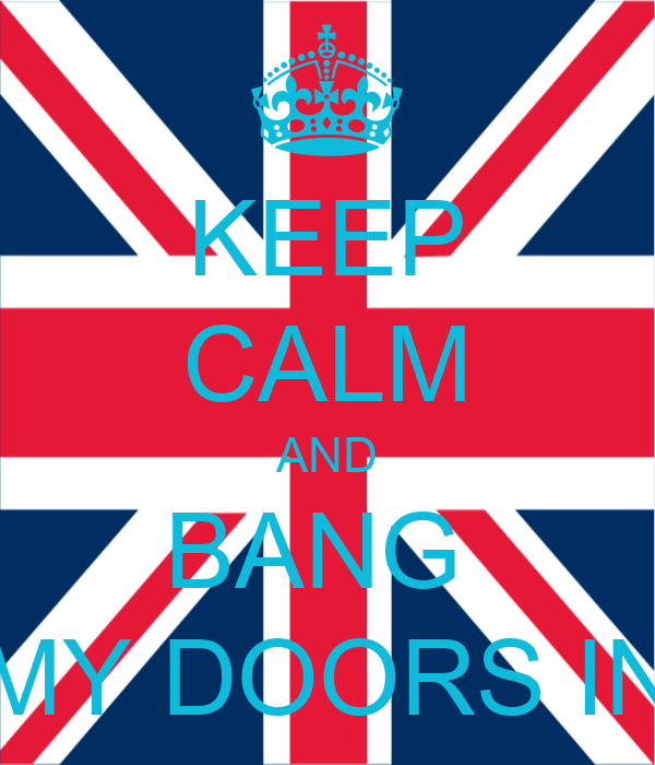 KEEP CALM AND BANG  MY DOORS IN