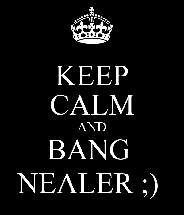 KEEP CALM AND BANG  NEALER ;)