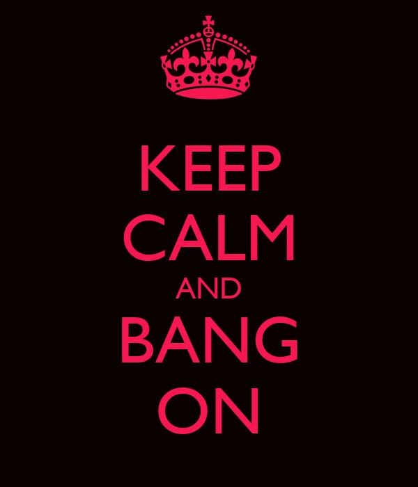 KEEP CALM AND BANG ON