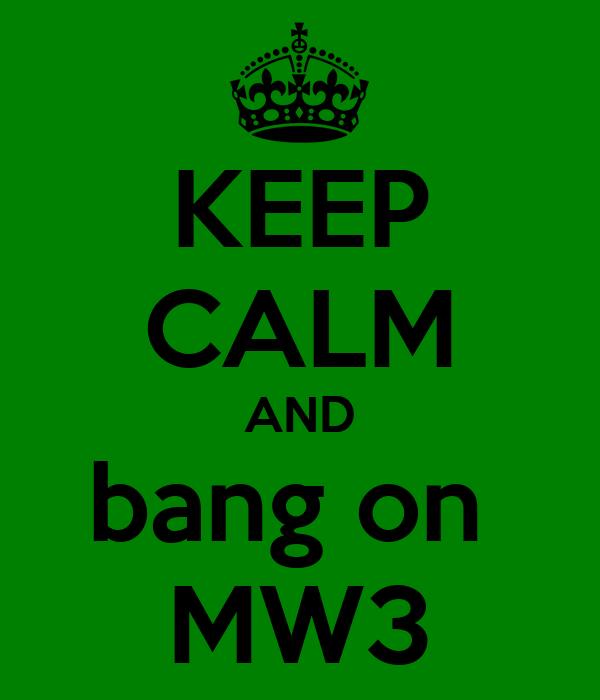 KEEP CALM AND bang on  MW3
