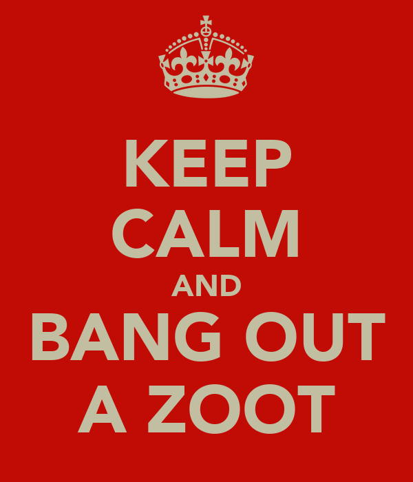 KEEP CALM AND BANG OUT A ZOOT
