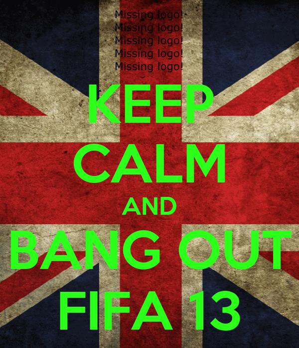 KEEP CALM AND BANG OUT FIFA 13