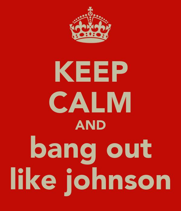 KEEP CALM AND bang out like johnson