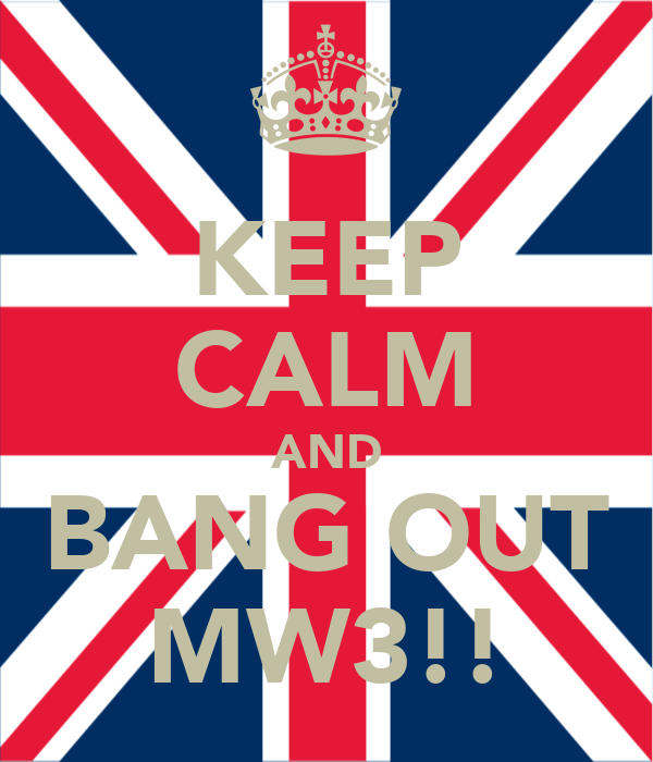 KEEP CALM AND BANG OUT MW3!!