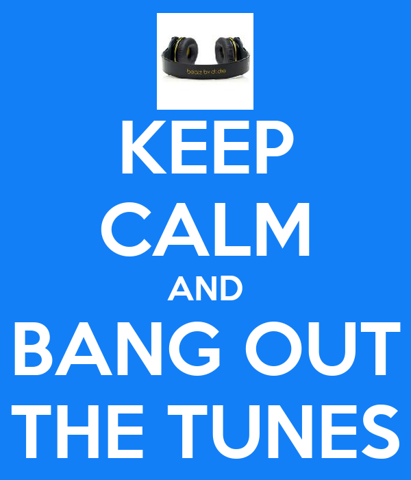 KEEP CALM AND BANG OUT THE TUNES