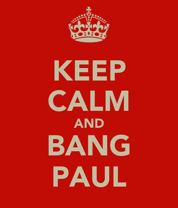 KEEP CALM AND BANG PAUL