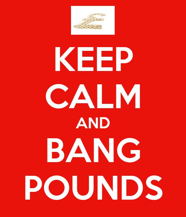 KEEP CALM AND BANG POUNDS