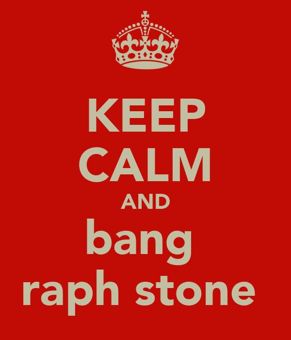 KEEP CALM AND bang  raph stone