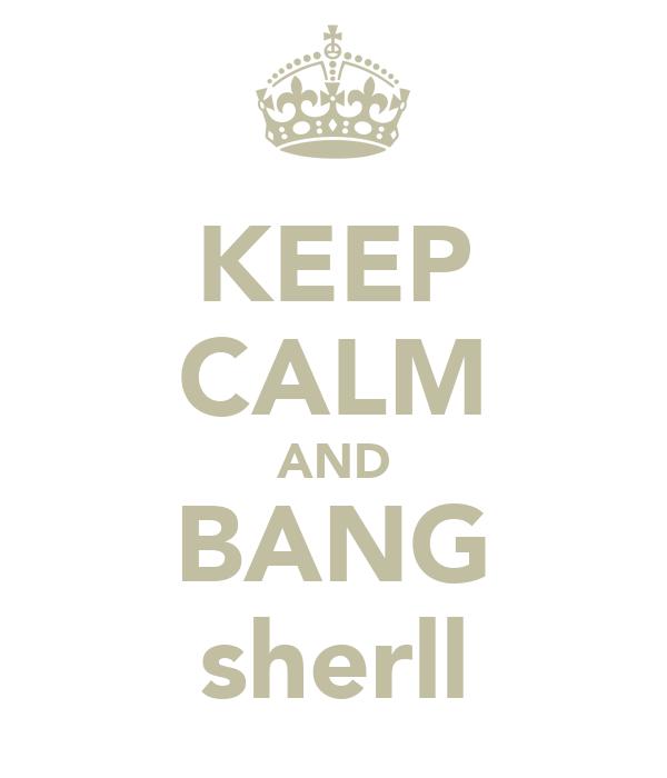 KEEP CALM AND BANG sherll