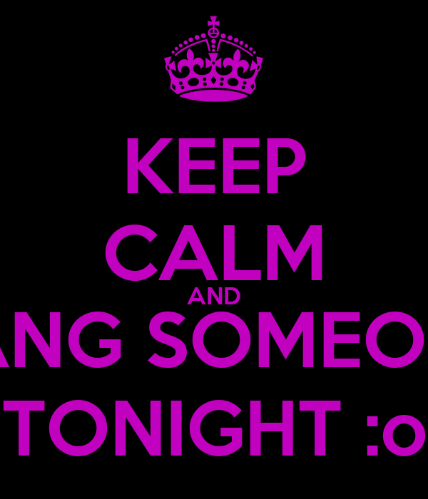 KEEP CALM AND BANG SOMEONE TONIGHT :o