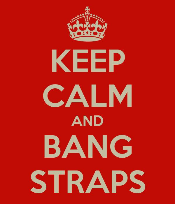 KEEP CALM AND BANG STRAPS