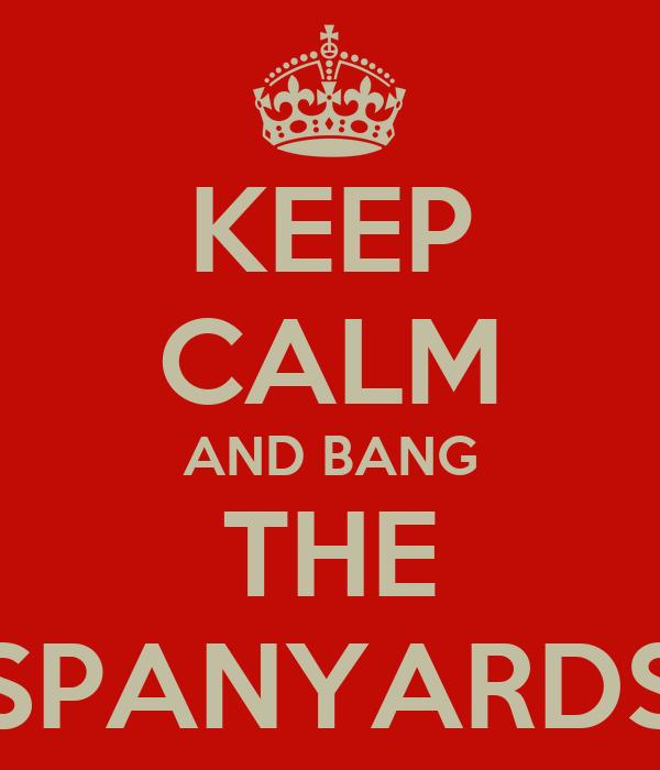 KEEP CALM AND BANG THE SPANYARDS