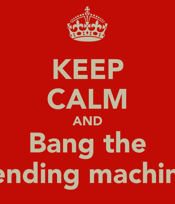KEEP CALM AND Bang the Vending machine