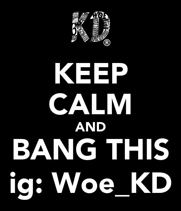 KEEP CALM AND BANG THIS ig: Woe_KD