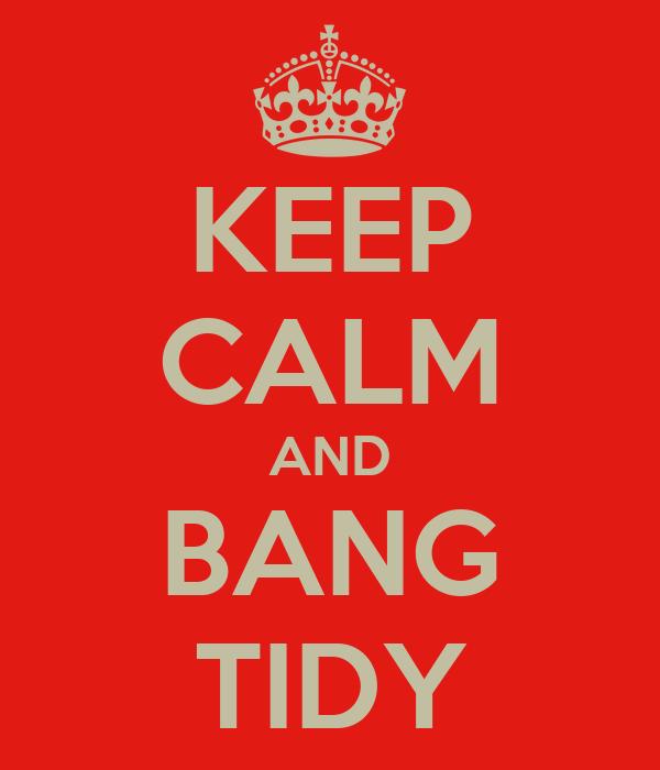 KEEP CALM AND BANG TIDY