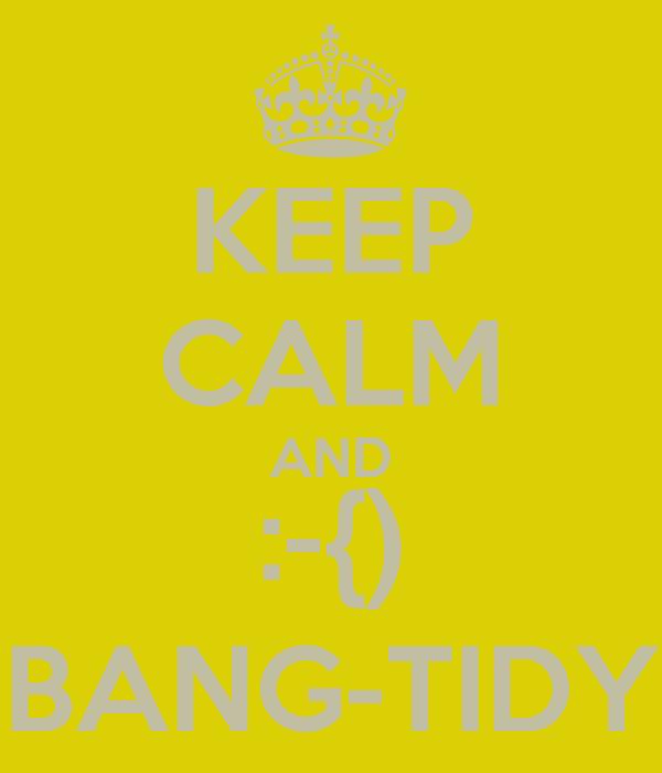 KEEP CALM AND :-{) BANG-TIDY