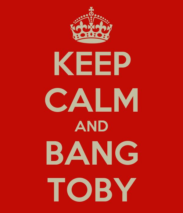 KEEP CALM AND BANG TOBY