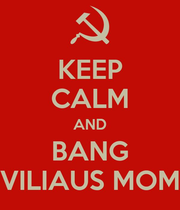 KEEP CALM AND BANG VILIAUS MOM